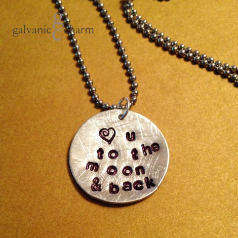 "MOON AND BACK - 1"" soft-strike distressed aluminum disc, hand-stamped with ""<3 u to the moon & back."" 3mm lowercase Gothic font. Stainless steel ball chain. $20 as shown."